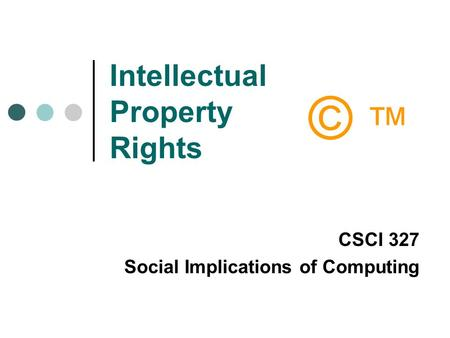 Intellectual Property Rights CSCI 327 Social Implications of Computing © ™© ™