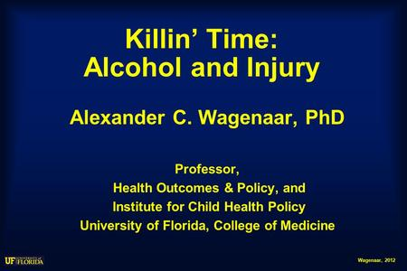 Wagenaar, 2012 Killin' Time: Alcohol and Injury Alexander C. Wagenaar, PhD Professor, Health Outcomes & Policy, and Institute for Child Health Policy University.