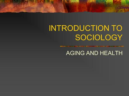 INTRODUCTION TO SOCIOLOGY AGING AND HEALTH. THE WORLD'S POPULATION IS GETTING OLDER American children born in 1990 have a life expectancy of 78 years.