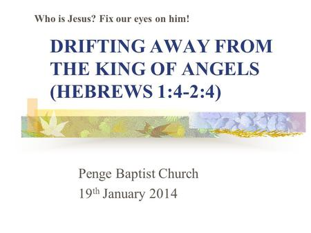 DRIFTING AWAY FROM THE KING OF ANGELS (HEBREWS 1:4-2:4) Penge Baptist Church 19 th January 2014 Who is Jesus? Fix our eyes on him!