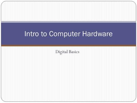Digital Basics Intro to Computer Hardware. Computer Hardware Hardware – the physical parts of the computer system that you can see and touch.