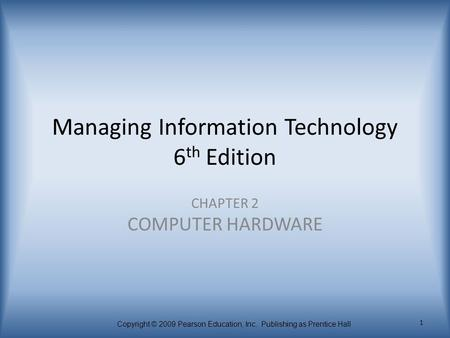 Copyright © 2009 Pearson Education, Inc. Publishing as Prentice Hall 1 Managing Information Technology 6 th Edition CHAPTER 2 COMPUTER HARDWARE.