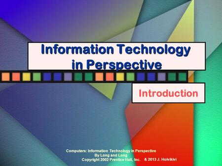 Computers: Information Technology in Perspective By Long and Long Copyright 2002 Prentice Hall, Inc. Information Technology in Perspective Introduction.