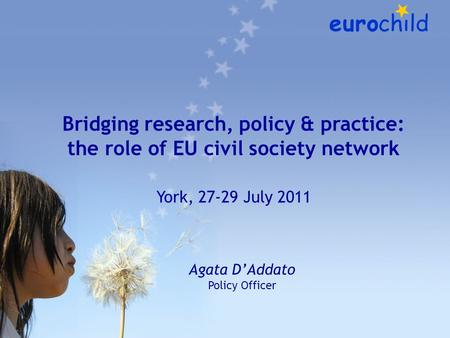 Bridging research, policy & practice: the role of EU civil society network York, 27-29 July 2011 Agata D'Addato Policy Officer.