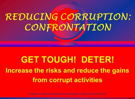 Slides for a seminar session and discussion © Denis Osborne, 2007 1 REDUCING CORRUPTION: CONFRONTATION GET TOUGH! DETER! Increase the risks and reduce.