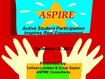 ASPIRE ASPIRE Active Student Participation Inspires Real Engagement September 25, 2013 Presented by: Colleen Lambert & Cindy Saylor ASPIRE Consultants.