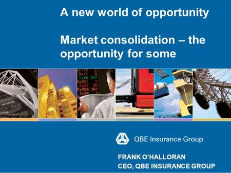A new world of opportunity Market consolidation – the opportunity for some FRANK O'HALLORAN CEO, QBE INSURANCE GROUP.
