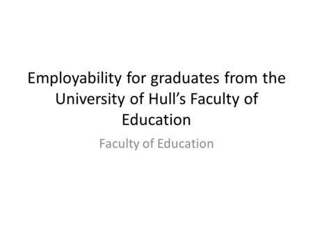 Employability for graduates from the University of Hull's Faculty of Education Faculty of Education.