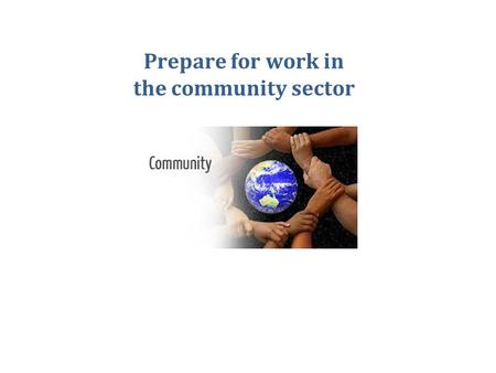 Prepare for work in the community sector. CHCCS211B This unit is about the different sorts of jobs that you can have in the community sector, and the.