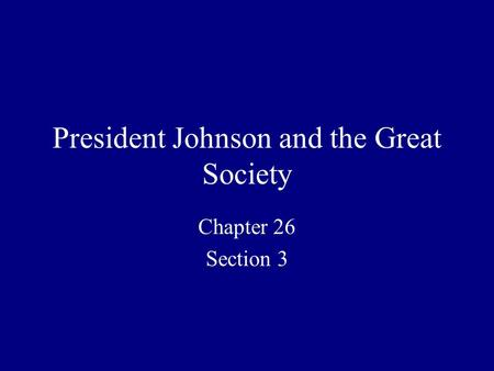 President Johnson and the Great Society Chapter 26 Section 3.