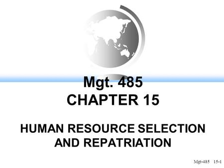 Mgt-485 15-1 Mgt. 485 CHAPTER 15 HUMAN RESOURCE SELECTION AND REPATRIATION.