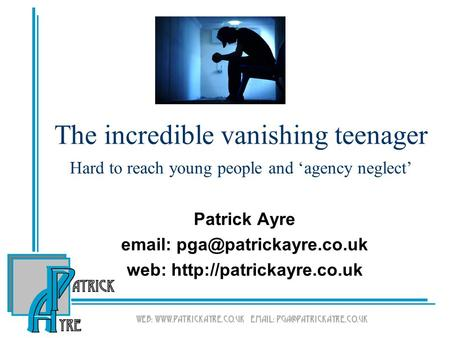 The incredible vanishing teenager Hard to reach young people and 'agency neglect' Patrick Ayre   web: