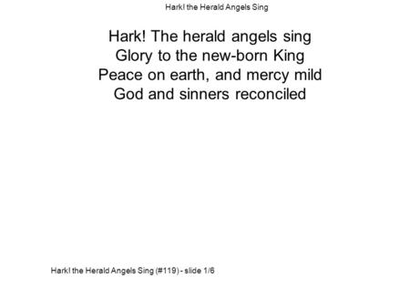 Hark! The herald angels sing Glory to the new-born King Peace on earth, and mercy mild God and sinners reconciled Hark! the Herald Angels Sing (#119) -