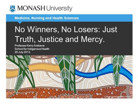 Medicine, Nursing and Health Sciences No Winners, No Losers: Just Truth, Justice and Mercy. Professor Kerry Arabena School for Indigenous Health 20 July.
