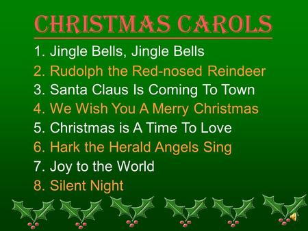 Christmas Carols 1. Jingle Bells, Jingle Bells 2. Rudolph the Red-nosed Reindeer 3. Santa Claus Is Coming To Town 4. We Wish You A Merry Christmas 5. Christmas.