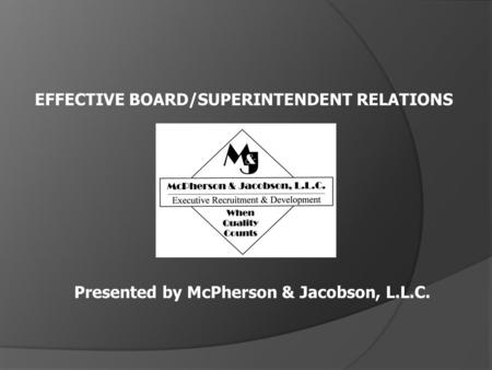 EFFECTIVE BOARD/SUPERINTENDENT RELATIONS Presented by McPherson & Jacobson, L.L.C.