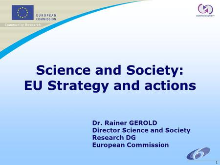 1 Science and Society: EU Strategy and actions Dr. Rainer GEROLD Director Science and Society Research DG European Commission.