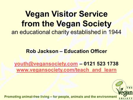 Promoting animal-free living – for people, animals and the environment Vegan Visitor Service from the Vegan Society an educational charity established.