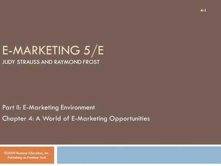 E-MARKETING 5/E JUDY STRAUSS AND RAYMOND FROST Part II: E-Marketing Environment Chapter 4: A World of E-Marketing Opportunities ©2009 Pearson Education,