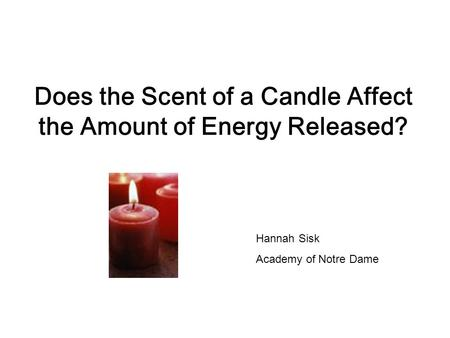 Does the Scent of a Candle Affect the Amount of Energy Released? Hannah Sisk Academy of Notre Dame.