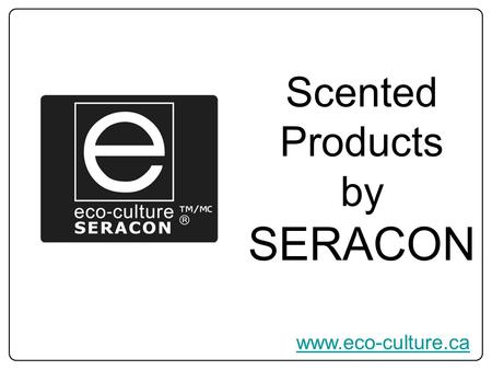 Www.eco-culture.ca Scented Products by SERACON. Clean & Long Burning Candles with crackling wooden wicks or unbleached cotton wicks, 100% organic soy.