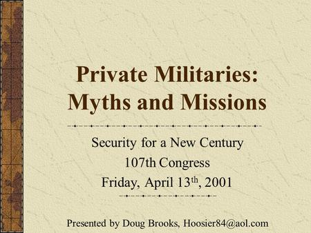 Private Militaries: Myths and Missions Security for a New Century 107th Congress Friday, April 13 th, 2001 Presented by Doug Brooks,