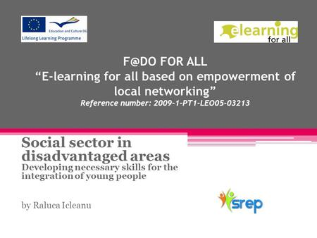 "FOR ALL ""E-learning for all based on empowerment of local networking"" Reference number: 2009-1-PT1-LEO05-03213 Social sector in disadvantaged areas."