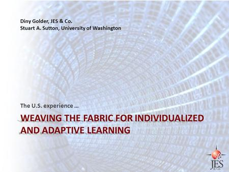 WEAVING THE FABRIC FOR INDIVIDUALIZED AND ADAPTIVE LEARNING The U.S. experience … Diny Golder, JES & Co. Stuart A. Sutton, University of Washington.