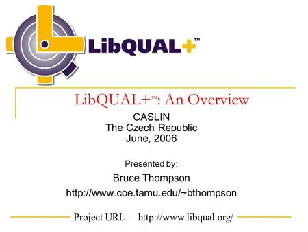 Project URL –  TM LibQUAL+ ™ : An Overview CASLIN The Czech Republic June, 2006 Presented by: Bruce Thompson