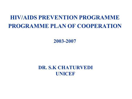 DR. S.K CHATURVEDI UNICEF HIV/AIDS PREVENTION PROGRAMME PROGRAMME PLAN OF COOPERATION 2003-2007.