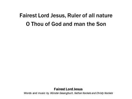 Fairest Lord Jesus Words and music by Münster Gesangbuch, Nathan Nockels and Christy Nockels Fairest Lord Jesus, Ruler of all nature O Thou of God and.