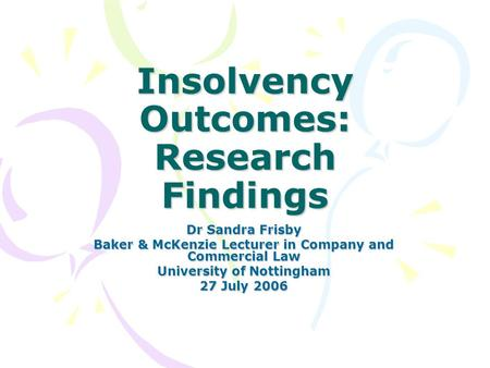 Insolvency Outcomes: Research Findings Dr Sandra Frisby Baker & McKenzie Lecturer in Company and Commercial Law University of Nottingham 27 July 2006.
