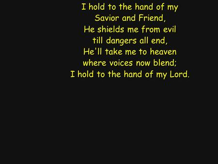 I hold to the hand of my Savior and Friend, He shields me from evil till dangers all end, He'll take me to heaven where voices now blend; I hold to the.