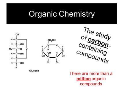 Organic Chemistry The study of carbon- containing compounds There are more than a million organic compounds.