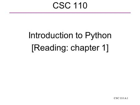 CSC 110 A 1 CSC 110 Introduction to Python [Reading: chapter 1]