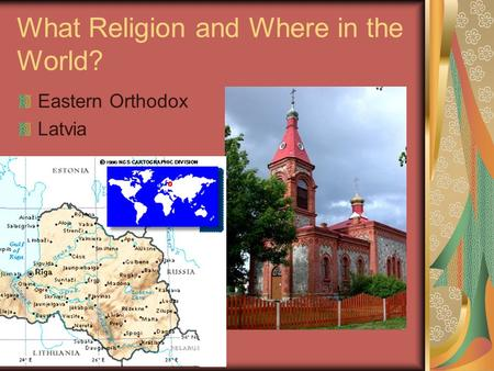 What Religion and Where in the World? Eastern Orthodox Latvia.