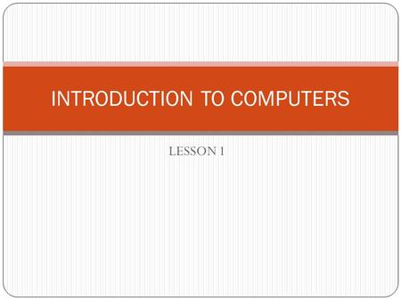 LESSON 1 INTRODUCTION TO COMPUTERS. IT TERMS & DEFINITIONS INFORMATION TECHNOLOGY- INFORMATION TECHNOLOGY- the use of technology (hardware & software)
