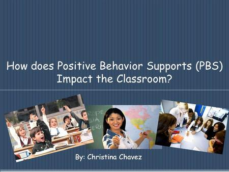 How does Positive Behavior Supports (PBS) Impact the Classroom? By: Christina Chavez.