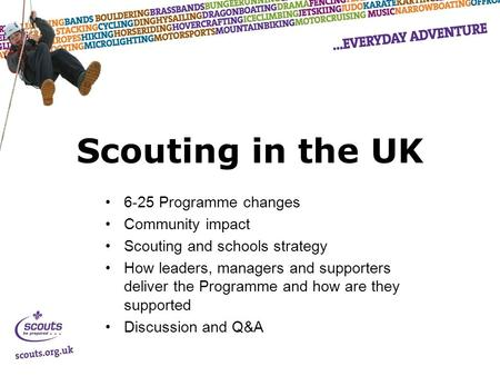 Scouting in the UK 6-25 Programme changes Community impact Scouting and schools strategy How leaders, managers and supporters deliver the Programme and.
