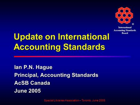 ® International Accounting Standards Board Special Libraries Association – Toronto, June 2005 Update on International Accounting Standards Ian P.N. Hague.