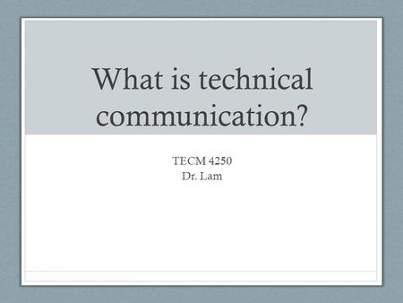 What is technical communication? TECM 4250 Dr. Lam.