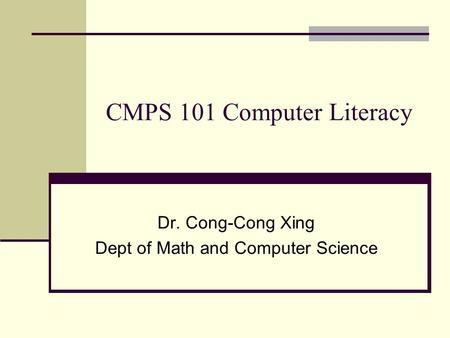 CMPS 101 Computer Literacy Dr. Cong-Cong Xing Dept of Math <strong>and</strong> Computer Science.