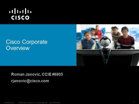 © 2006 Cisco Systems, Inc. All rights reserved.Cisco ConfidentialPresentation_ID 1 Roman Janovic, CCIE #6805 Cisco Corporate Overview.
