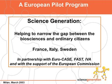 1 A European Pilot Program Science Generation: Helping to narrow the gap between the biosciences and ordinary citizens France, Italy, Sweden In partnership.