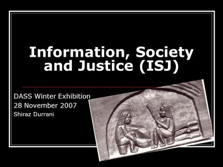 Information, Society and Justice (ISJ) DASS Winter Exhibition 28 November 2007 Shiraz Durrani.