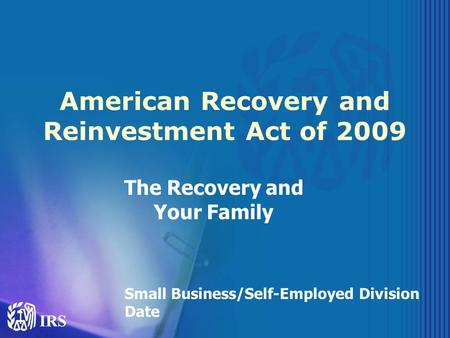 American Recovery and Reinvestment Act of 2009 The Recovery and Your Family Small Business/Self-Employed Division Date.