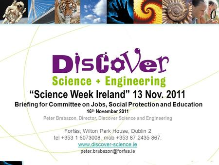 "2004 Science Week Ireland November 7-14, 2004 ""Science Week Ireland"" 13 Nov. 2011 Briefing for Committee on Jobs, Social Protection and Education 16 th."