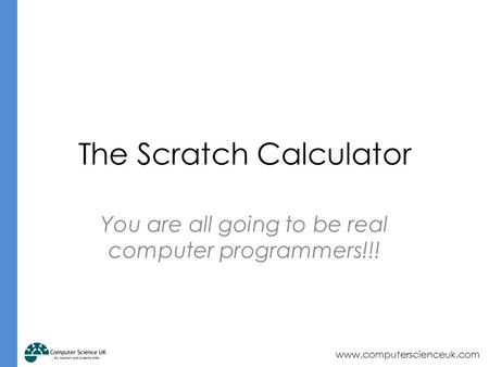 Www.computerscienceuk.com The Scratch Calculator You are all going to be real computer programmers!!!
