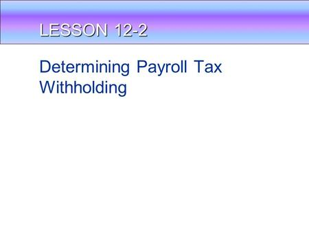 LESSON 12-2 Determining Payroll Tax Withholding. DEDUCTIONS FROM WAGES Gross Pay – your pay before taxes Net Pay = your pay after deductions (taxes) Amount.