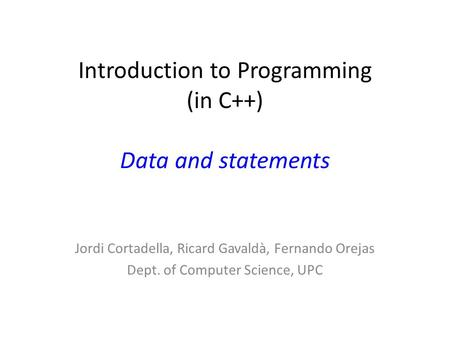 Introduction to Programming (in C++) Data and statements Jordi Cortadella, Ricard Gavaldà, Fernando Orejas Dept. of Computer Science, UPC.